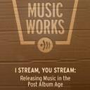 I STREAM, YOU STREAM: Releasing Music in the Post Album Age